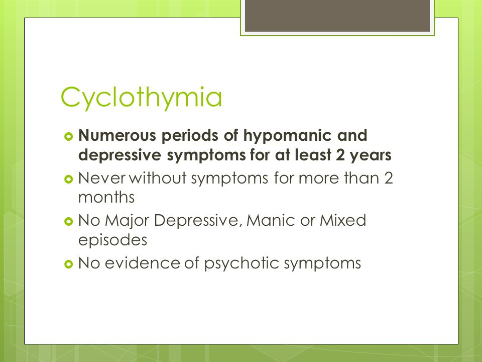 Cyclothymia Numerous periods of hypomanic and depressive symptoms for at least 2 years. Never without symptoms for more than 2 months.