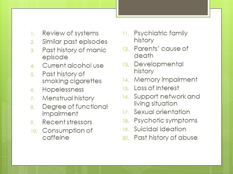 Review of systems Similar past episodes. Past history of manic episode. Current alcohol use. Past history of smoking cigarettes.