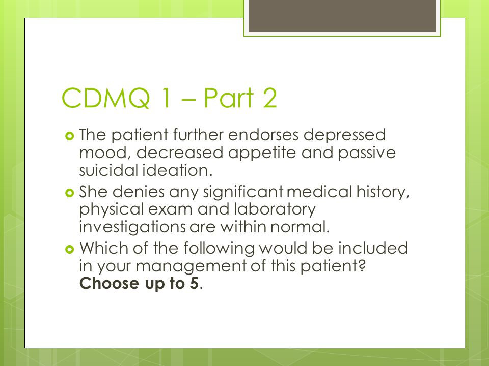 CDMQ 1 – Part 2 The patient further endorses depressed mood, decreased appetite and passive suicidal ideation.