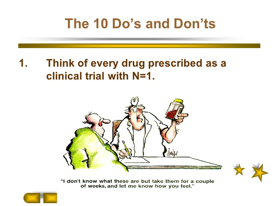 The 10 Do's and Don'ts 1. Think of every drug prescribed as a clinical trial with N=1.