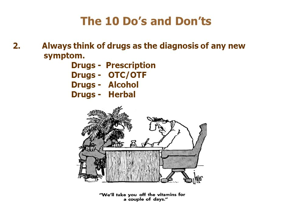 The 10 Do's and Don'ts 2. Always think of drugs as the diagnosis of any new. symptom. Drugs - Prescription.