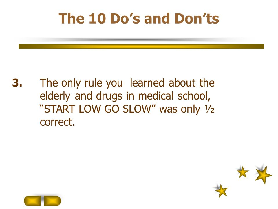 The 10 Do's and Don'ts 3. The only rule you learned about the elderly and drugs in medical school, START LOW GO SLOW was only ½ correct.