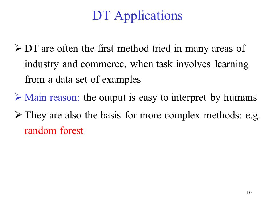 DT Applications DT are often the first method tried in many areas of industry and commerce, when task involves learning from a data set of examples.