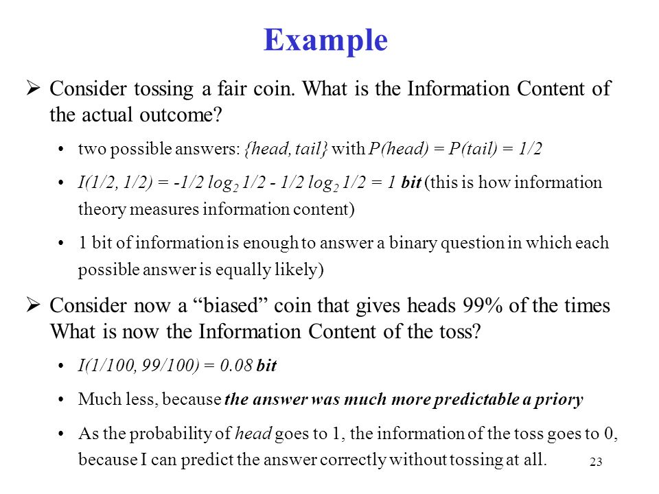 Example Consider tossing a fair coin. What is the Information Content of the actual outcome