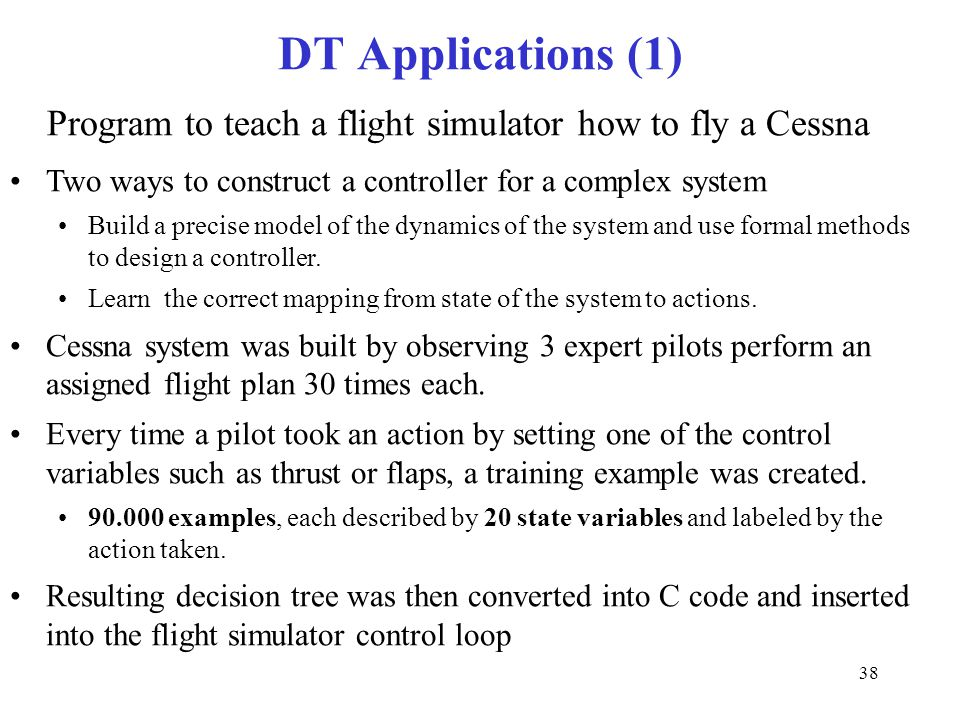 DT Applications (1) Program to teach a flight simulator how to fly a Cessna. Two ways to construct a controller for a complex system.