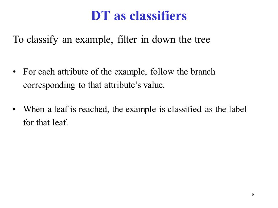 DT as classifiers To classify an example, filter in down the tree