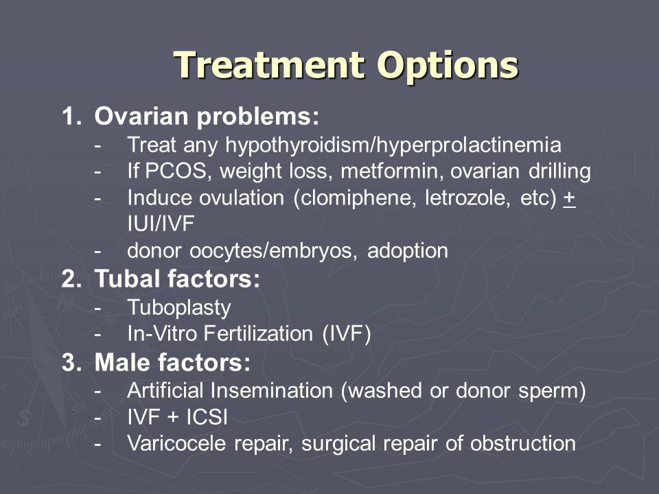 Treatment Options Ovarian problems: Tubal factors: Male factors: