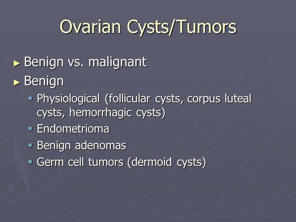 Ovarian Cysts/Tumors Benign vs. malignant Benign