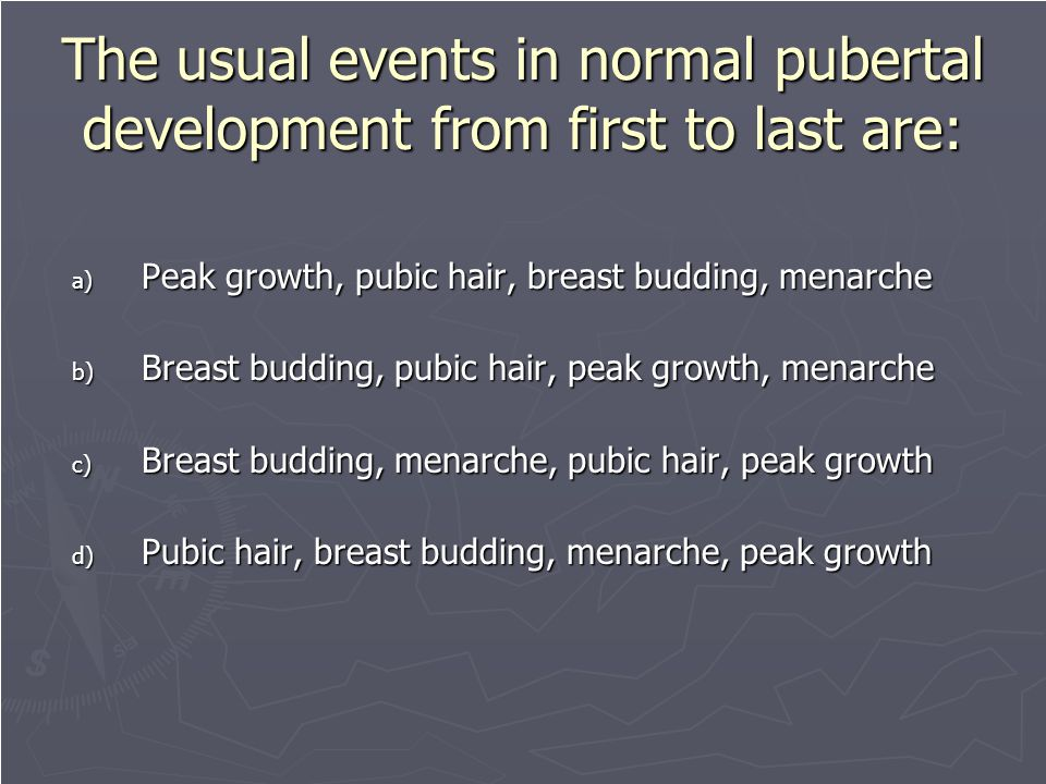 The usual events in normal pubertal development from first to last are: