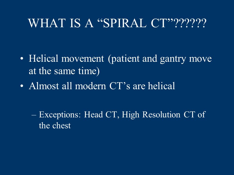 WHAT IS A SPIRAL CT Helical movement (patient and gantry move at the same time) Almost all modern CT's are helical.