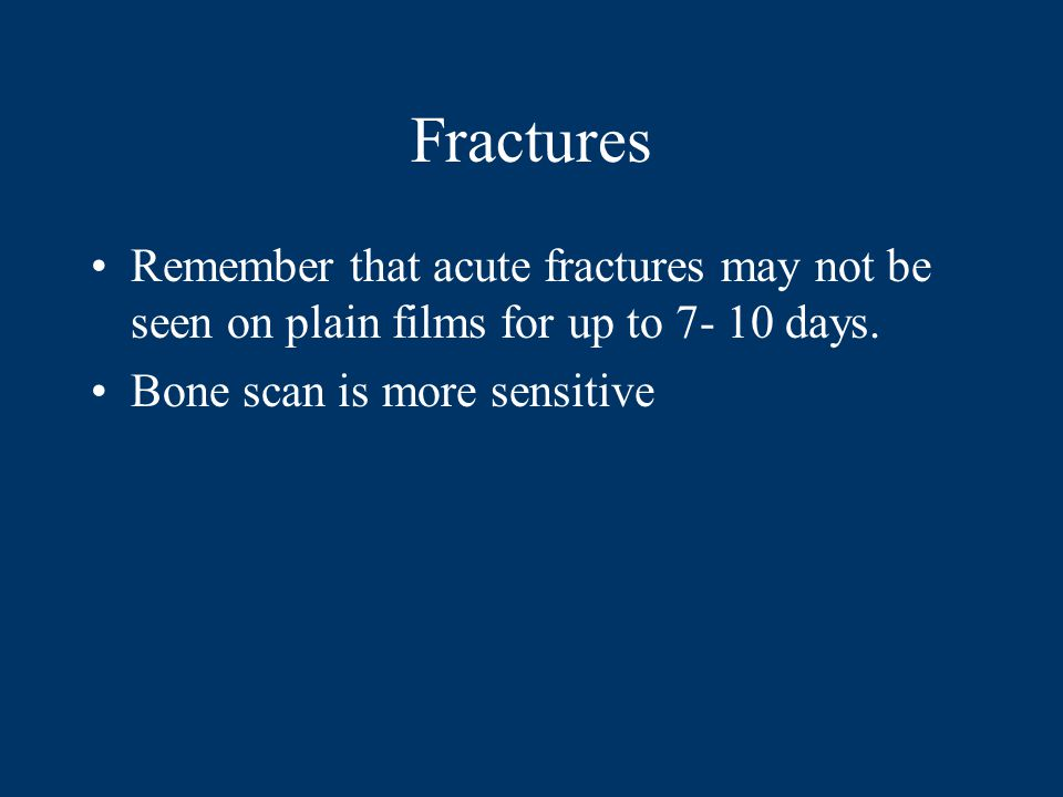 Fractures Remember that acute fractures may not be seen on plain films for up to 7- 10 days.