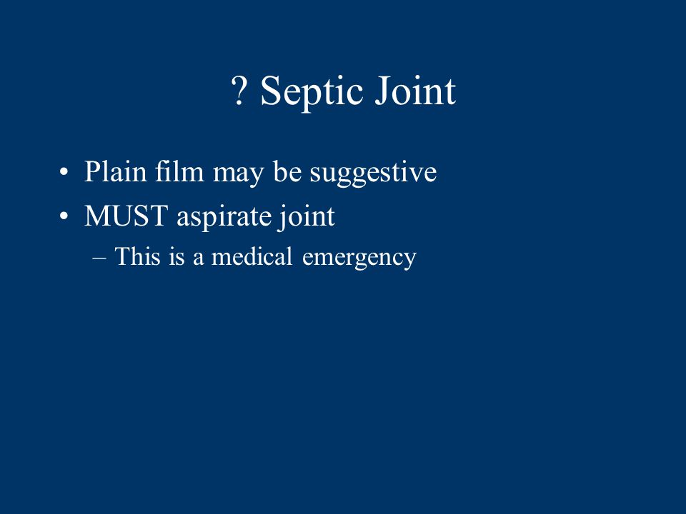 Septic Joint Plain film may be suggestive MUST aspirate joint