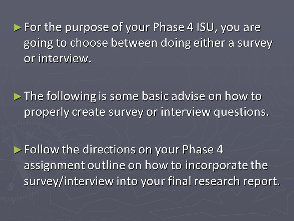 For the purpose of your Phase 4 ISU, you are going to choose between doing either a survey or interview.