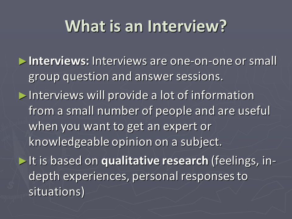 What is an Interview Interviews: Interviews are one-on-one or small group question and answer sessions.