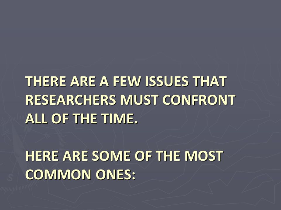 There are a few issues that researchers must confront all of the time