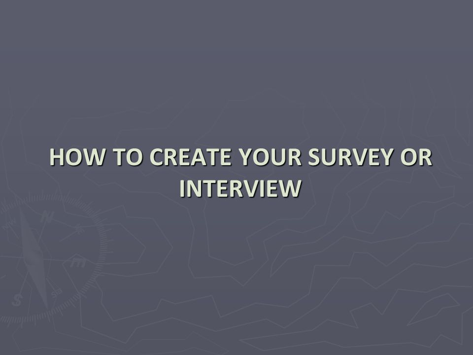 HOW TO CREATE YOUR SURVEY OR INTERVIEW
