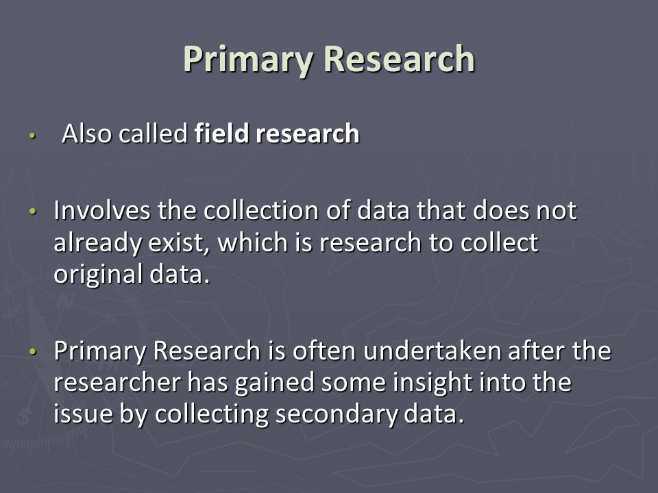 Primary Research Also called field research.