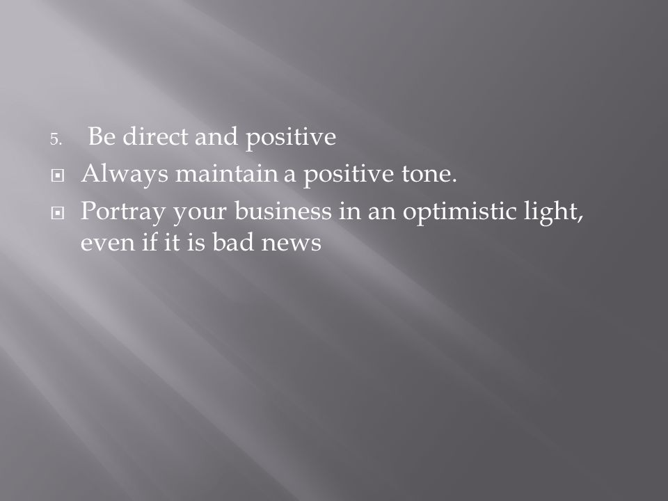 Be direct and positive Always maintain a positive tone.