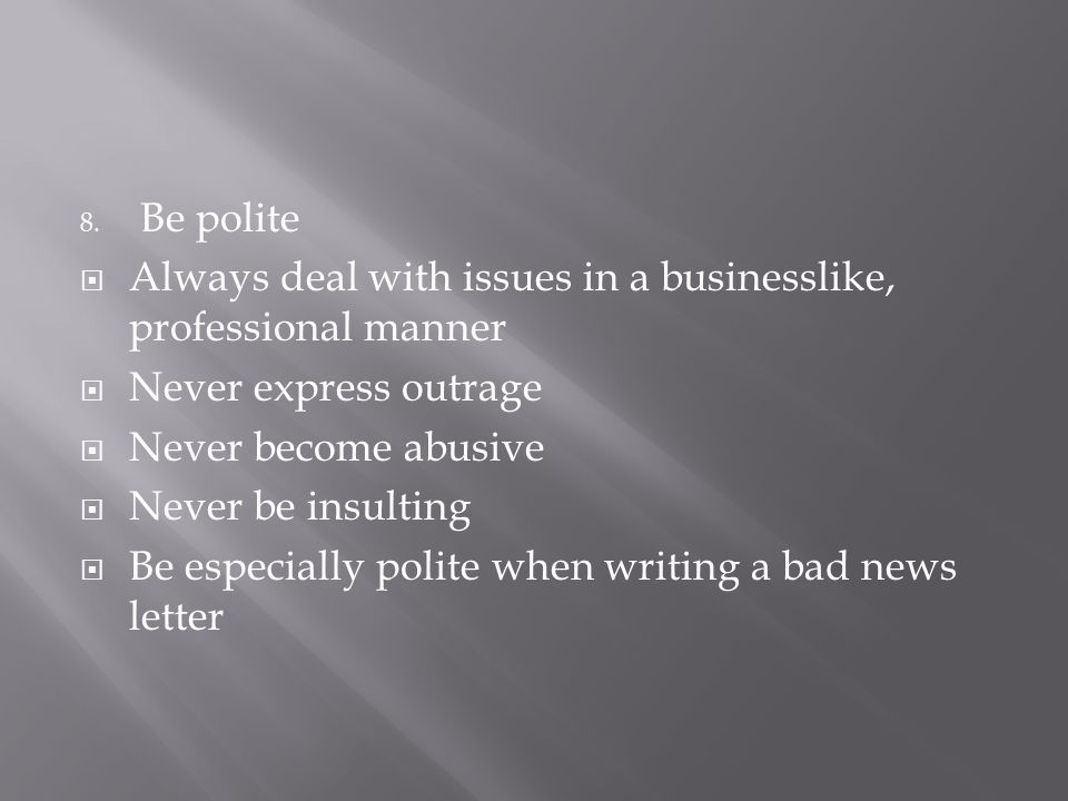 Be polite Always deal with issues in a businesslike, professional manner. Never express outrage. Never become abusive.