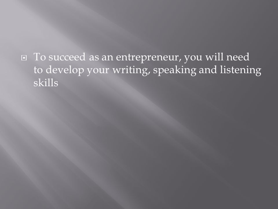 To succeed as an entrepreneur, you will need to develop your writing, speaking and listening skills