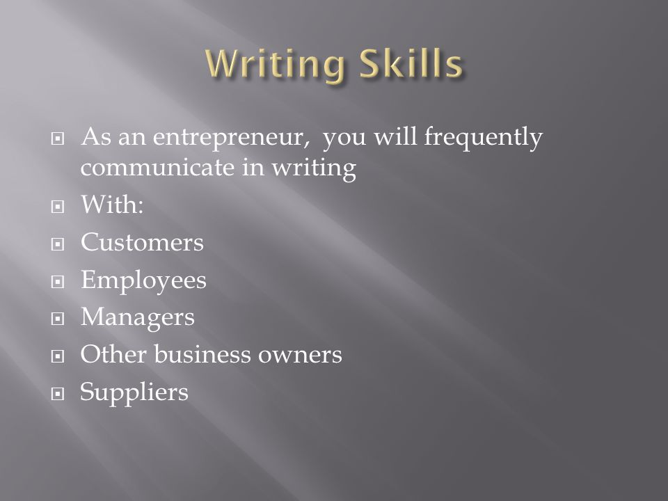 Writing Skills As an entrepreneur, you will frequently communicate in writing. With: Customers. Employees.