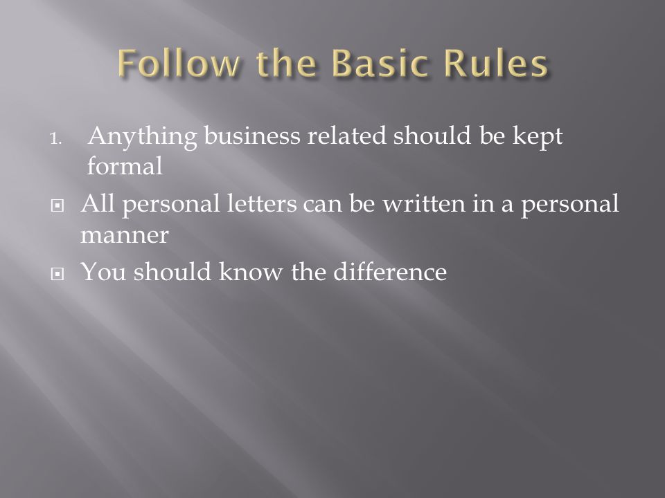 Follow the Basic Rules Anything business related should be kept formal