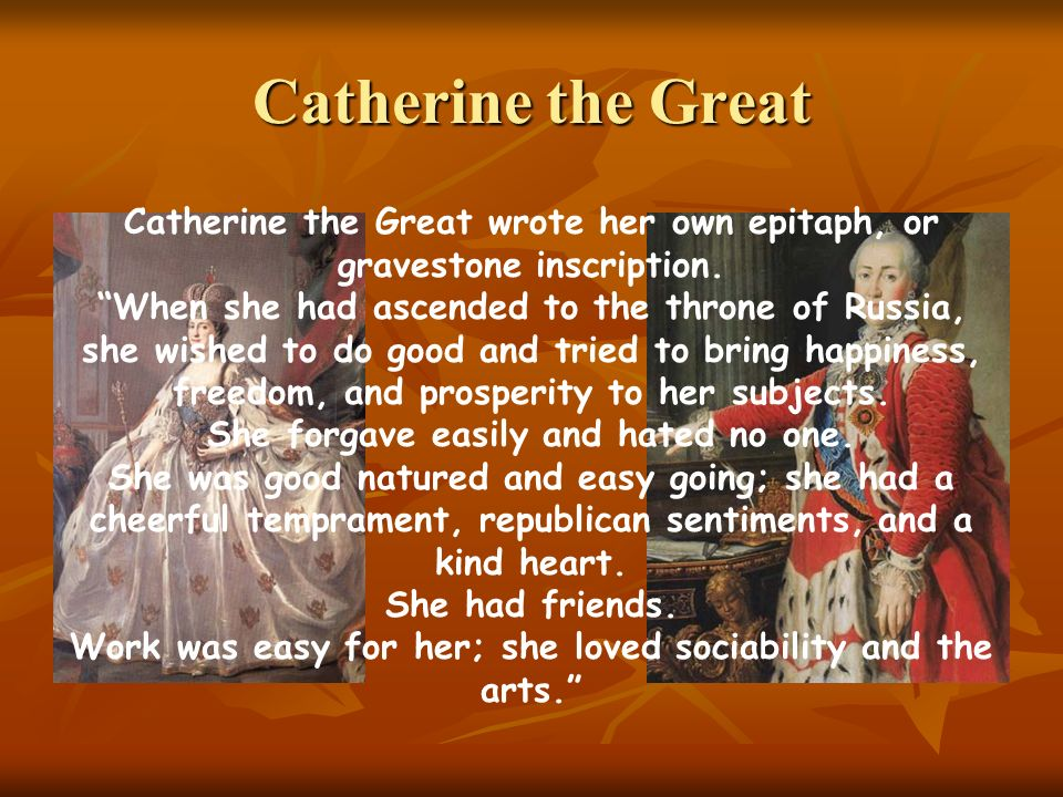 Catherine the Great Catherine the Great wrote her own epitaph, or gravestone inscription.