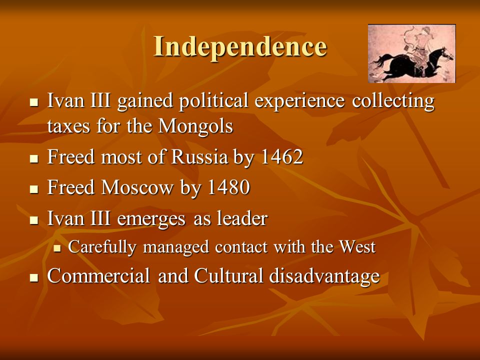 Independence Ivan III gained political experience collecting taxes for the Mongols. Freed most of Russia by 1462.