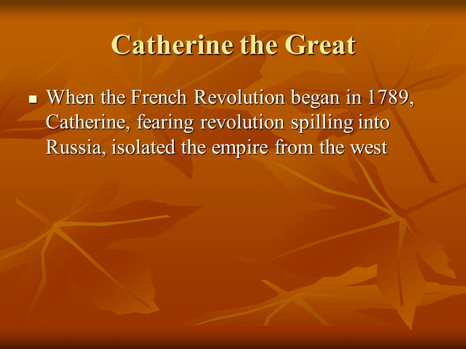 Catherine the Great When the French Revolution began in 1789, Catherine, fearing revolution spilling into Russia, isolated the empire from the west.