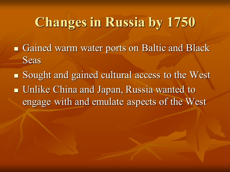 Changes in Russia by 1750 Gained warm water ports on Baltic and Black Seas. Sought and gained cultural access to the West.