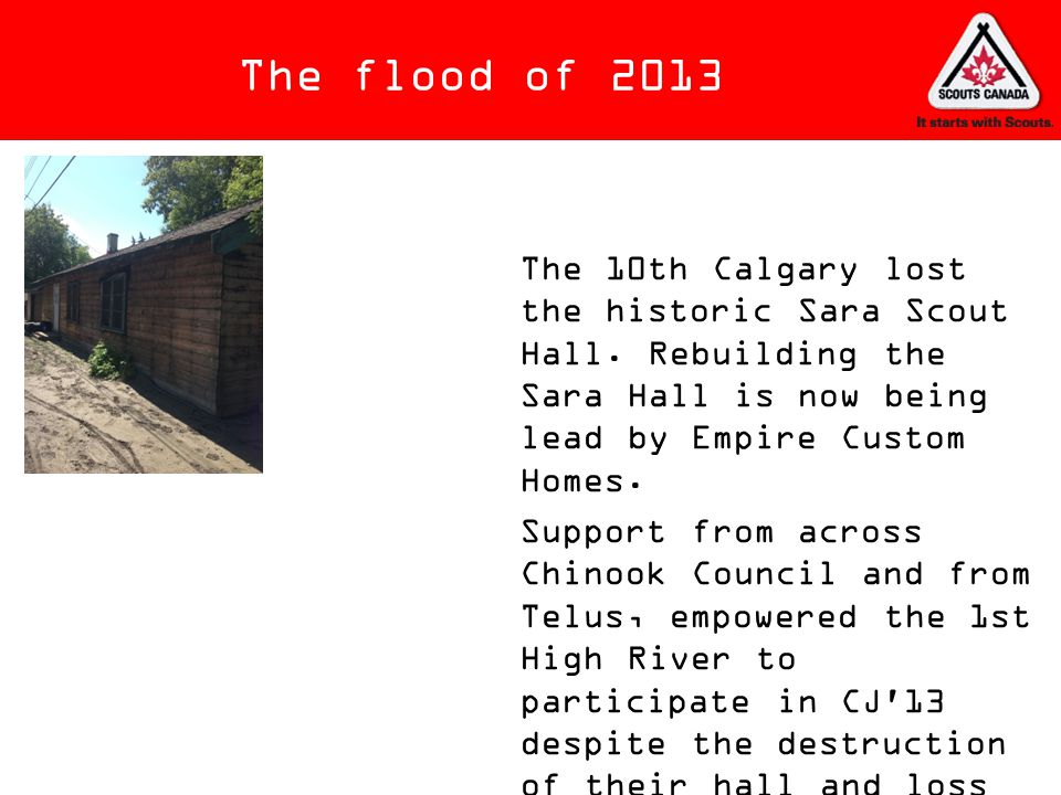 The flood of 2013 The 10th Calgary lost the historic Sara Scout Hall. Rebuilding the Sara Hall is now being lead by Empire Custom Homes.