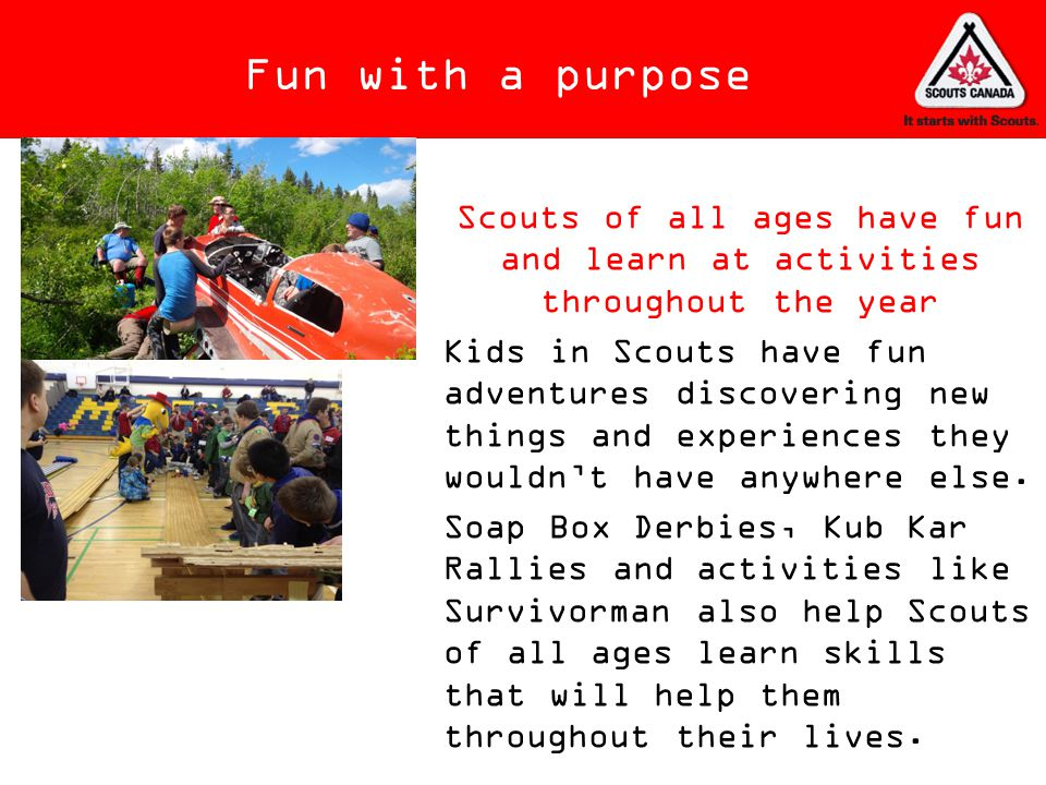 Fun with a purpose Scouts of all ages have fun and learn at activities throughout the year.