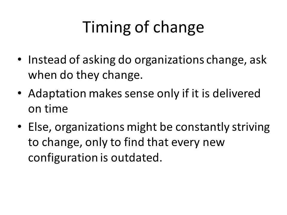 Timing of change Instead of asking do organizations change, ask when do they change. Adaptation makes sense only if it is delivered on time.