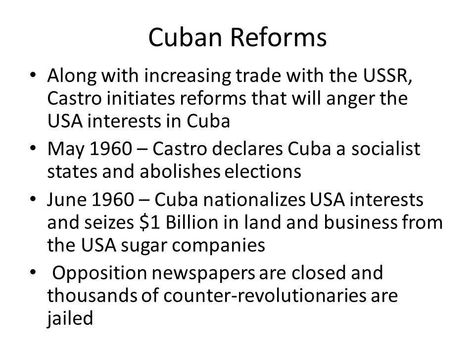 Cuban Reforms Along with increasing trade with the USSR, Castro initiates reforms that will anger the USA interests in Cuba.