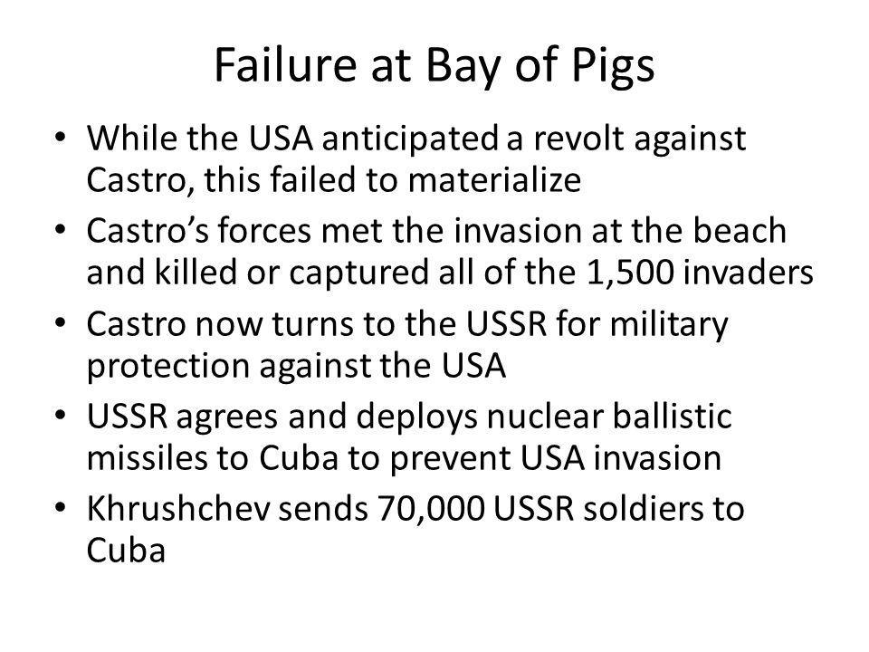 Failure at Bay of Pigs While the USA anticipated a revolt against Castro, this failed to materialize.