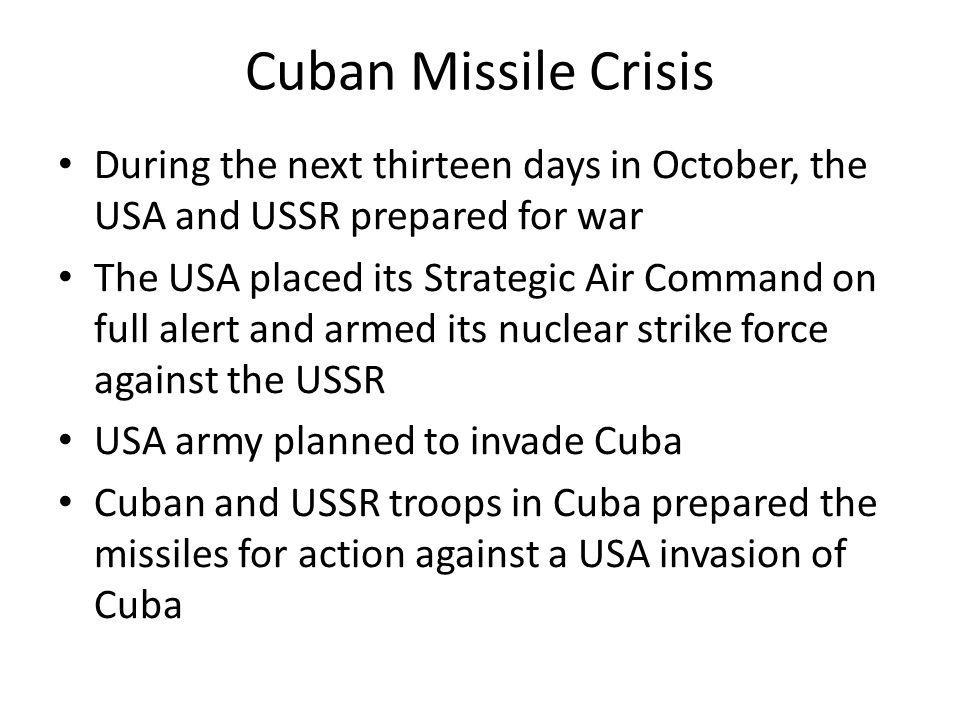Cuban Missile Crisis During the next thirteen days in October, the USA and USSR prepared for war.