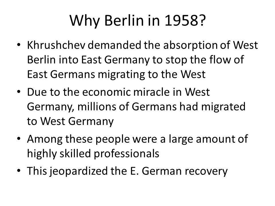 Why Berlin in 1958 Khrushchev demanded the absorption of West Berlin into East Germany to stop the flow of East Germans migrating to the West.