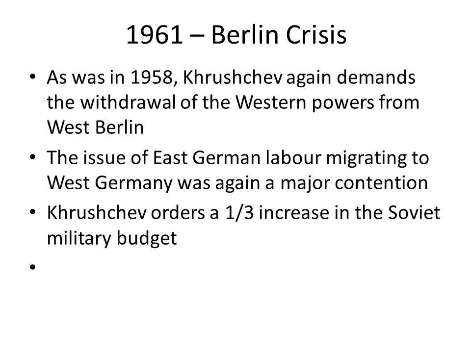 1961 – Berlin Crisis As was in 1958, Khrushchev again demands the withdrawal of the Western powers from West Berlin.