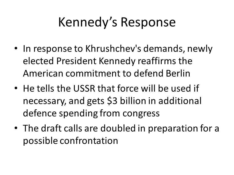 Kennedy's Response In response to Khrushchev s demands, newly elected President Kennedy reaffirms the American commitment to defend Berlin.