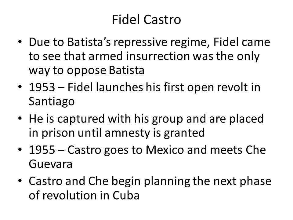 Fidel Castro Due to Batista's repressive regime, Fidel came to see that armed insurrection was the only way to oppose Batista.