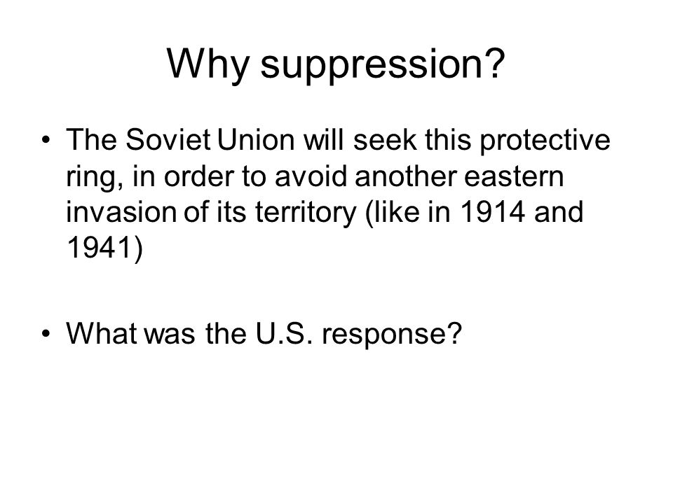 Why suppression The Soviet Union will seek this protective ring, in order to avoid another eastern invasion of its territory (like in 1914 and 1941)