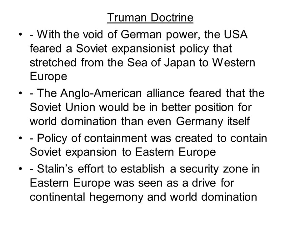 Truman Doctrine - With the void of German power, the USA feared a Soviet expansionist policy that stretched from the Sea of Japan to Western Europe.