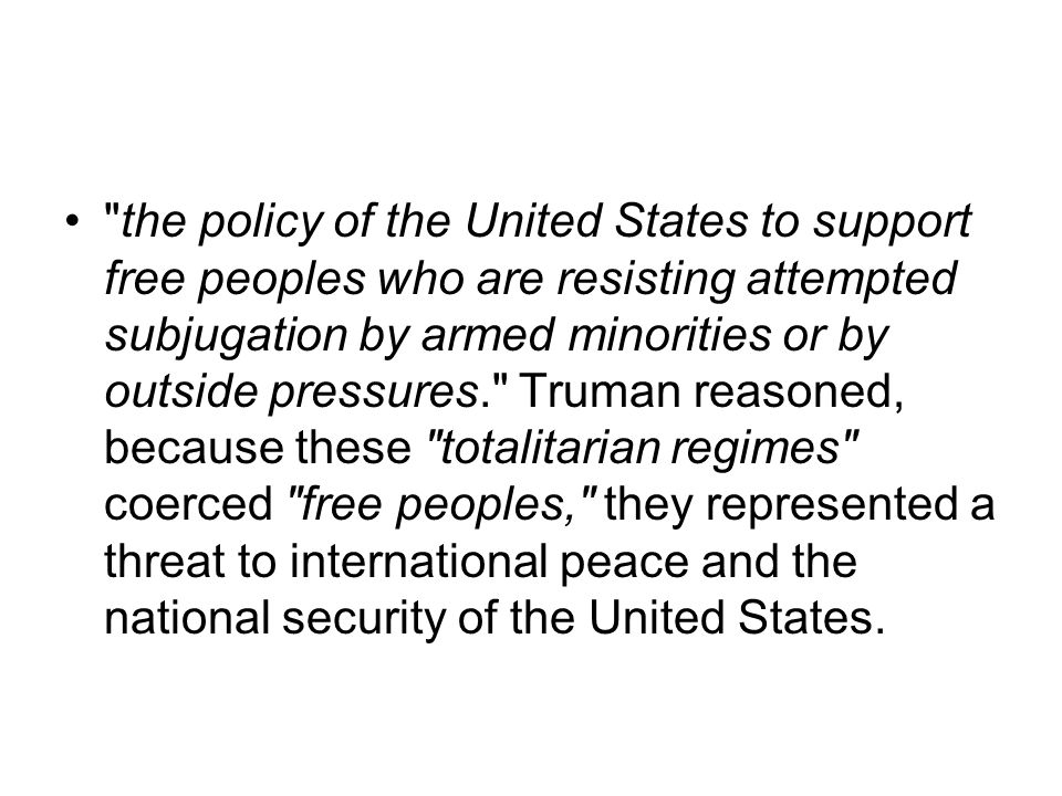 the policy of the United States to support free peoples who are resisting attempted subjugation by armed minorities or by outside pressures. Truman reasoned, because these totalitarian regimes coerced free peoples, they represented a threat to international peace and the national security of the United States.
