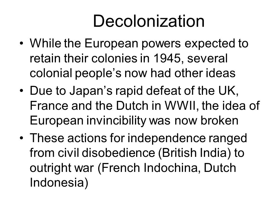 Decolonization While the European powers expected to retain their colonies in 1945, several colonial people's now had other ideas.