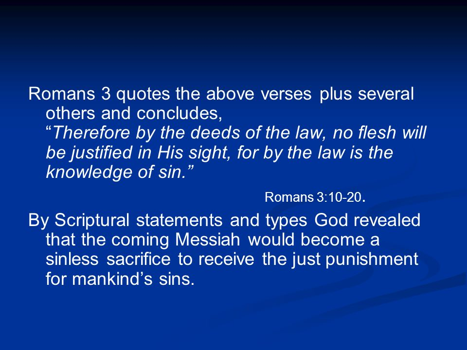 Romans 3 quotes the above verses plus several others and concludes, Therefore by the deeds of the law, no flesh will be justified in His sight, for by the law is the knowledge of sin.