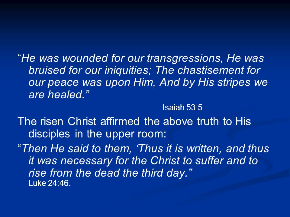 He was wounded for our transgressions, He was bruised for our iniquities; The chastisement for our peace was upon Him, And by His stripes we are healed. Isaiah 53:5.