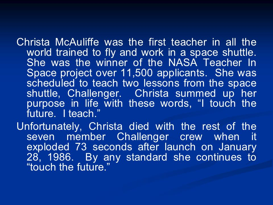 Christa McAuliffe was the first teacher in all the world trained to fly and work in a space shuttle. She was the winner of the NASA Teacher In Space project over 11,500 applicants. She was scheduled to teach two lessons from the space shuttle, Challenger. Christa summed up her purpose in life with these words, I touch the future. I teach.