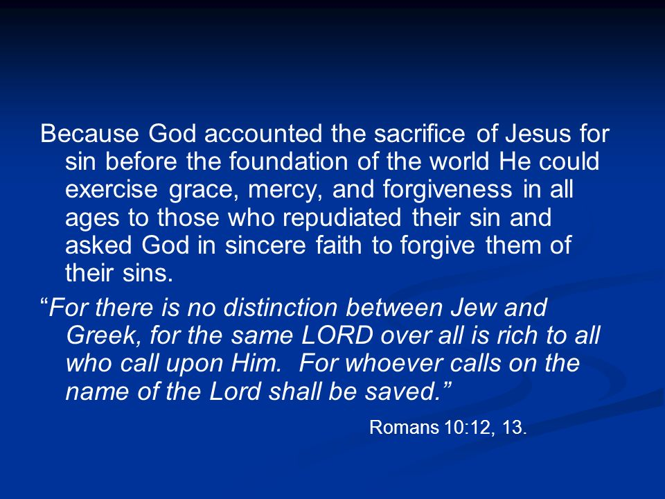 Because God accounted the sacrifice of Jesus for sin before the foundation of the world He could exercise grace, mercy, and forgiveness in all ages to those who repudiated their sin and asked God in sincere faith to forgive them of their sins.