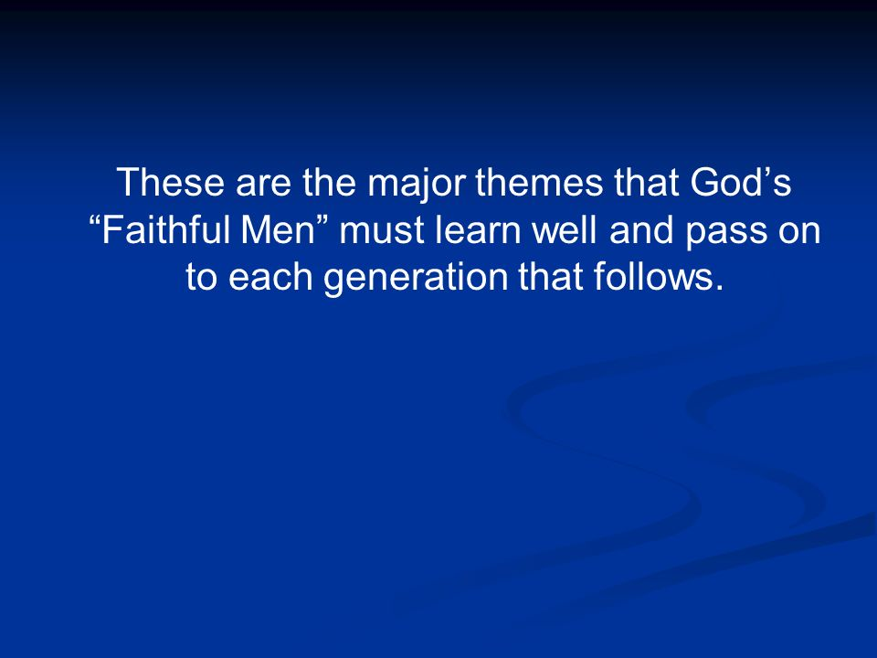 These are the major themes that God's Faithful Men must learn well and pass on to each generation that follows.