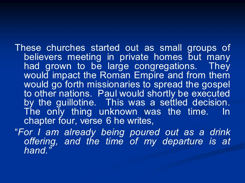These churches started out as small groups of believers meeting in private homes but many had grown to be large congregations. They would impact the Roman Empire and from them would go forth missionaries to spread the gospel to other nations. Paul would shortly be executed by the guillotine. This was a settled decision. The only thing unknown was the time. In chapter four, verse 6 he writes,